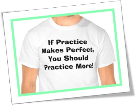 if practice makes perfect, you should practice more