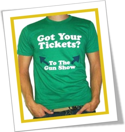 got your tickets to the gun show, tshirt, camiseta