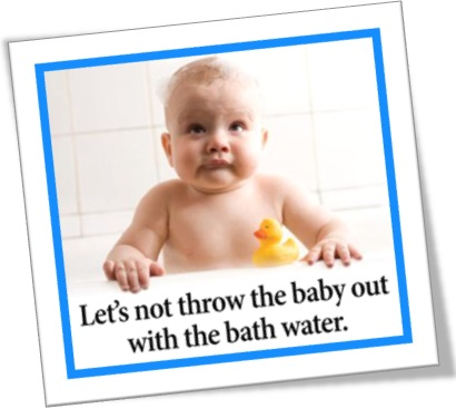 lets not throw the baby out with the bath water