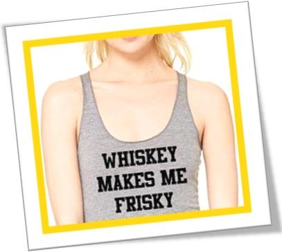 whiskey makes me frisky, uísque me dá tesão