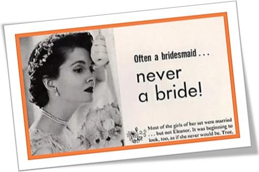 Often a bridesmaid but never a bride